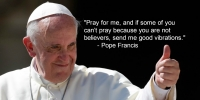 Pope Francis to Non-Believers: If You Don't Pray, Send Me Good Vibrations!
